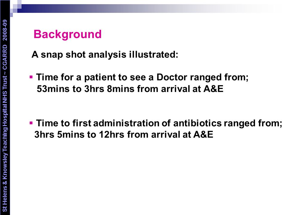 Initial actions St Helens & Knowsley Teaching Hospital NHS Trust ~ CGARRD 2008-09 The process involved multi-professional collaboration through the oncology and A&E departments to enable:  The development of an alert card  The development of an A&E triage neutropenic sepsis pathway (integrated into the standard A&E generic pathway)  Immediate Full Blood Count  First antibiotic administration in A&E  Broad spectrum antibiotics stored on A&E  Educational meetings to inform staff/patients of the process  Pilot period to ensure that it is patient friendly and usable  Nurse led admission (working hours)  Development of Patient Group Directives  Admission pathway