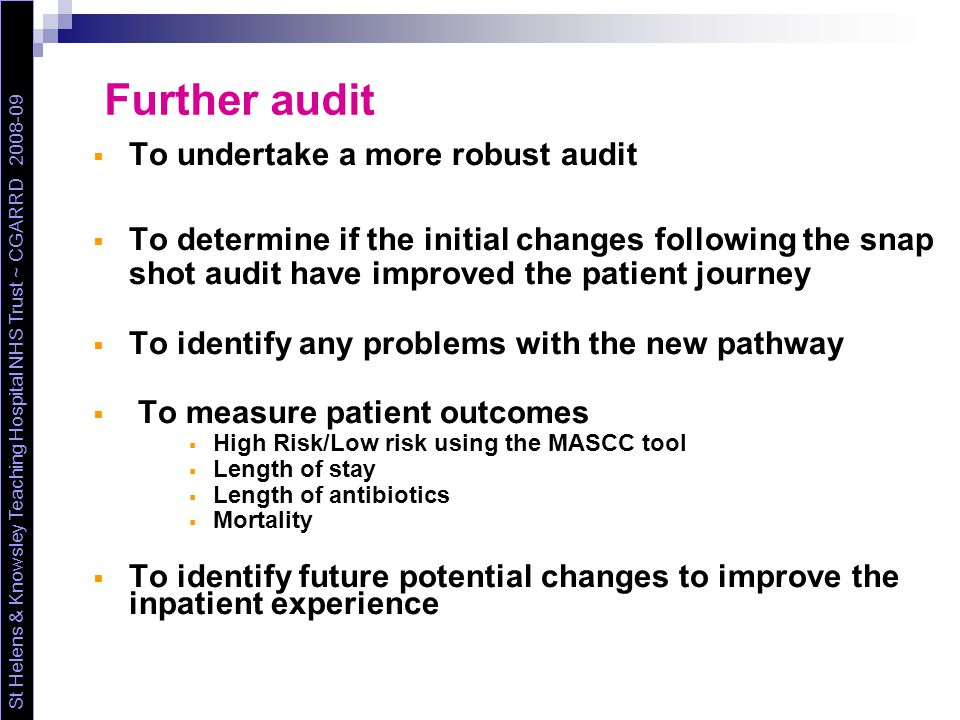 Further audit  To undertake a more robust audit  To determine if the initial changes following the snap shot audit have improved the patient journey  To identify any problems with the new pathway  To measure patient outcomes  High Risk/Low risk using the MASCC tool  Length of stay  Length of antibiotics  Mortality  To identify future potential changes to improve the inpatient experience St Helens & Knowsley Teaching Hospital NHS Trust ~ CGARRD 2008-09