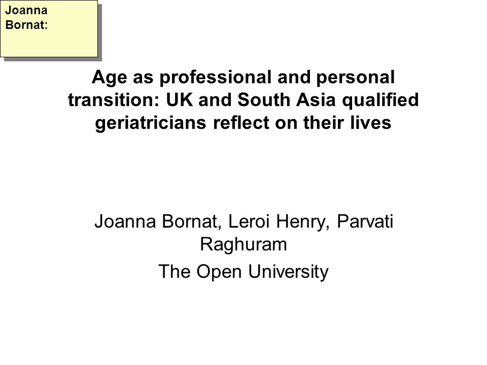 Age as professional and personal transition: UK and South Asia qualified geriatricians reflect on their lives Joanna Bornat, Leroi Henry, Parvati Raghuram The Open University Joanna Bornat: