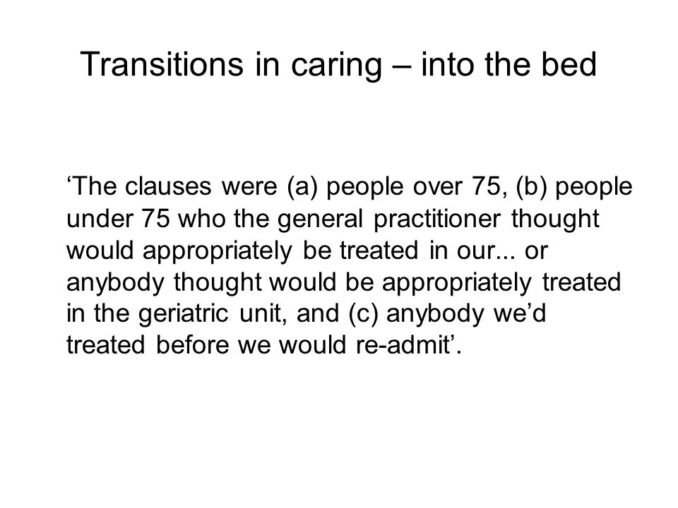 Transitions in caring – into the bed 'The clauses were (a) people over 75, (b) people under 75 who the general practitioner thought would appropriately be treated in our...
