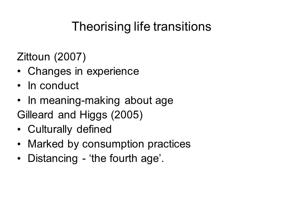 Theorising life transitions Zittoun (2007) Changes in experience In conduct In meaning-making about age Gilleard and Higgs (2005) Culturally defined Marked by consumption practices Distancing - 'the fourth age'.