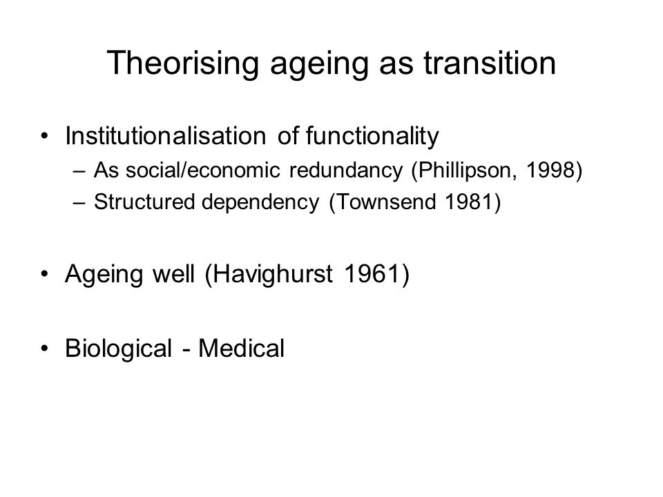 Theorising ageing as transition Institutionalisation of functionality –As social/economic redundancy (Phillipson, 1998) –Structured dependency (Townsend 1981) Ageing well (Havighurst 1961) Biological - Medical