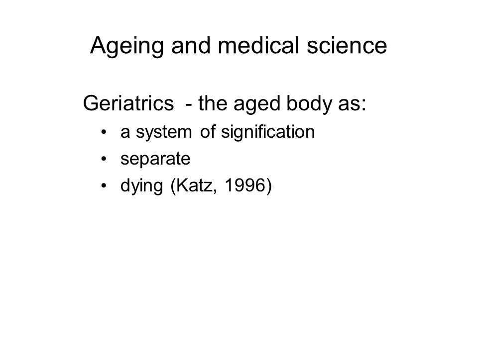 Ageing and medical science Geriatrics - the aged body as: a system of signification separate dying (Katz, 1996)