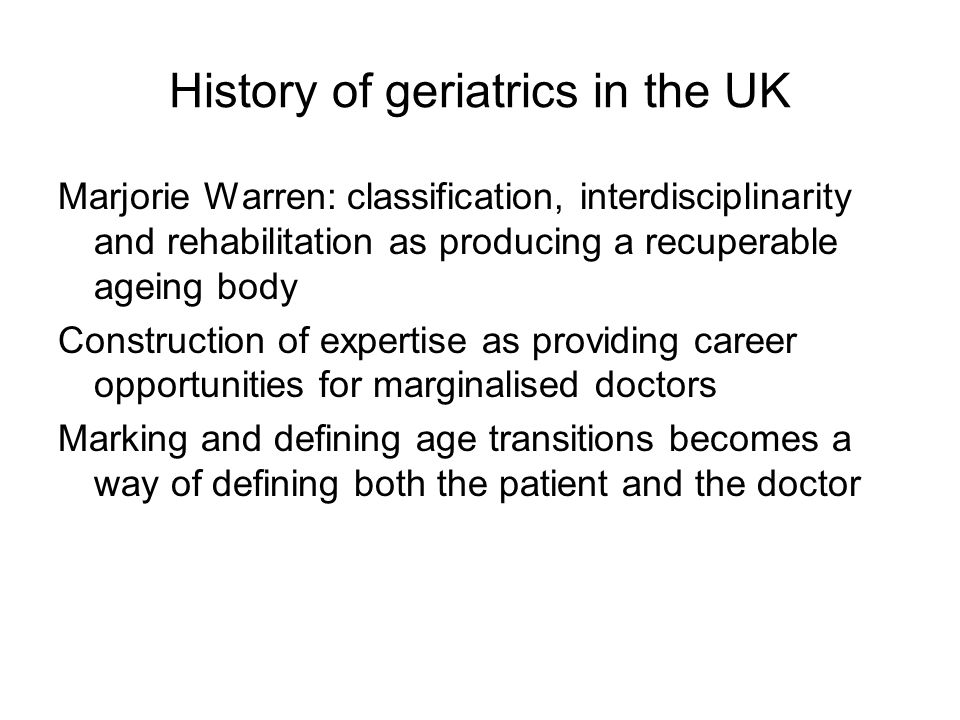 History of geriatrics in the UK Marjorie Warren: classification, interdisciplinarity and rehabilitation as producing a recuperable ageing body Construction of expertise as providing career opportunities for marginalised doctors Marking and defining age transitions becomes a way of defining both the patient and the doctor