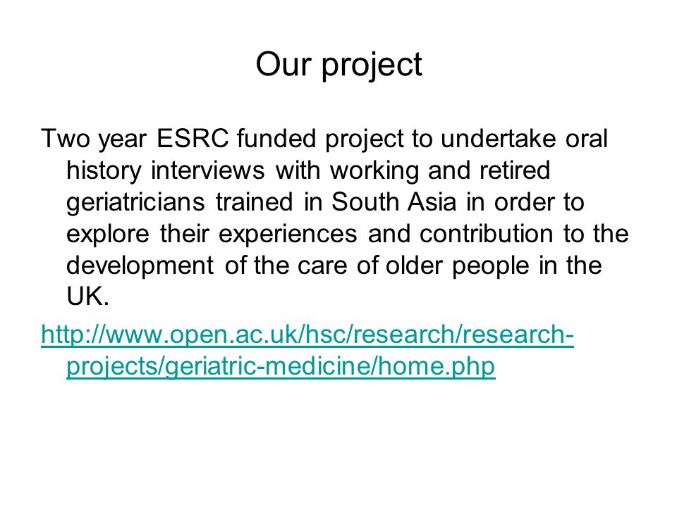 Our project Two year ESRC funded project to undertake oral history interviews with working and retired geriatricians trained in South Asia in order to explore their experiences and contribution to the development of the care of older people in the UK.