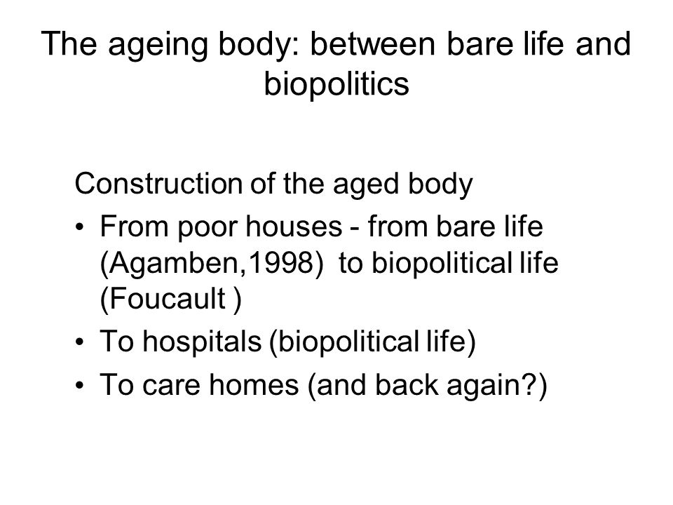 The ageing body: between bare life and biopolitics Construction of the aged body From poor houses - from bare life (Agamben,1998) to biopolitical life (Foucault ) To hospitals (biopolitical life) To care homes (and back again )