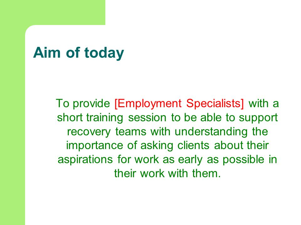 Aim of today To provide [Employment Specialists] with a short training session to be able to support recovery teams with understanding the importance of asking clients about their aspirations for work as early as possible in their work with them.