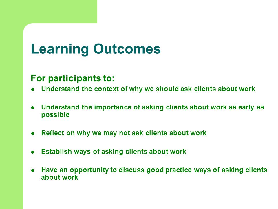 Learning Outcomes For participants to: Understand the context of why we should ask clients about work Understand the importance of asking clients about work as early as possible Reflect on why we may not ask clients about work Establish ways of asking clients about work Have an opportunity to discuss good practice ways of asking clients about work