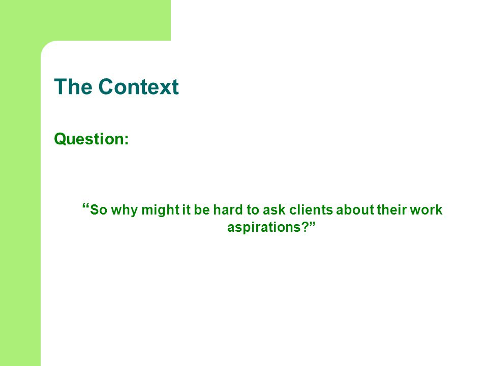 The Context Question: So why might it be hard to ask clients about their work aspirations