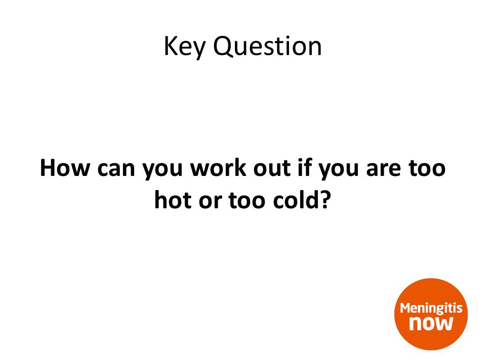 Key Question How can you work out if you are too hot or too cold?