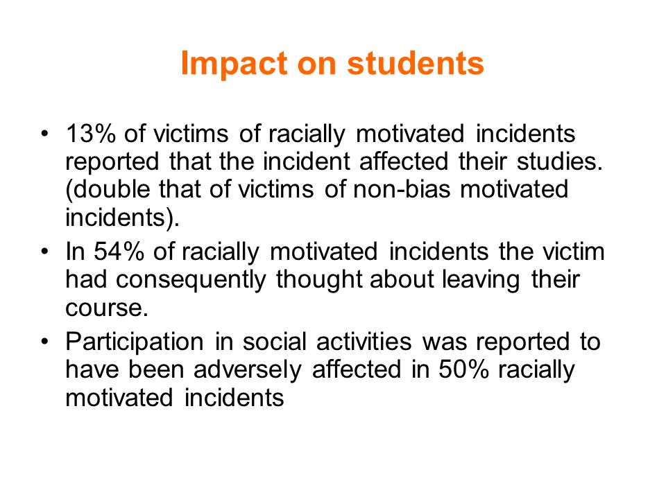 Impact on students 13% of victims of racially motivated incidents reported that the incident affected their studies.