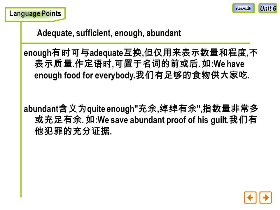 Unit 6 Language Points Adequate, sufficient, enough, abundant adequate 表示在数量或质量上足以满足特定的标准, 强调刚 好够用, 没有多余.