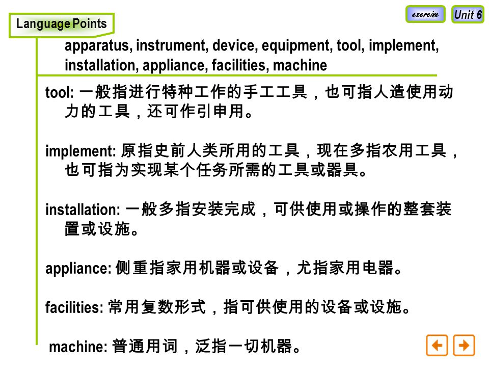 Unit 6 Language Points apparatus, instrument, device, equipment, tool, implement, installation, appliance, facilities, machine apparatus: 既可指某种具体的由许多不同零件构成的复杂的 仪器、装置或器械,又可指它们的总称。 instrument: 通常指能使人们完成某一精确动作或测量的一 种小型仪器,尤指电工仪表、测量装置,航海或航空用 的控制装置。 device: 多指为某一特殊用途或解决某一特定机械问题而设 计或改装的精巧的仪器或装置。 equipment: 多指成套的或重型的设备或装备。通常用作不 可数名词。 exercise