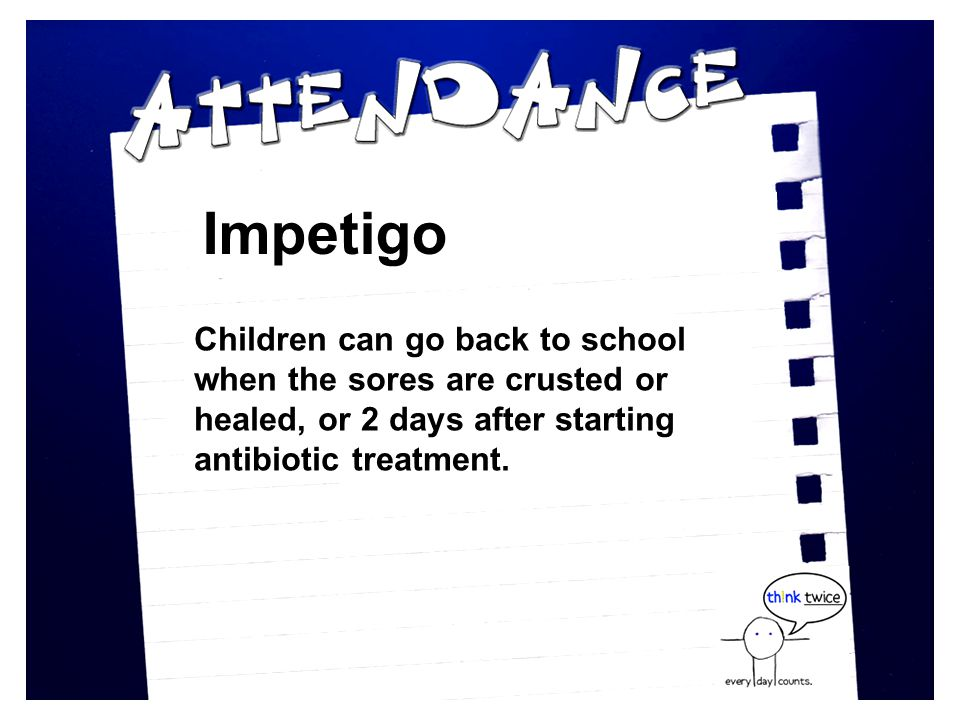 Impetigo Children can go back to school when the sores are crusted or healed, or 2 days after starting antibiotic treatment.