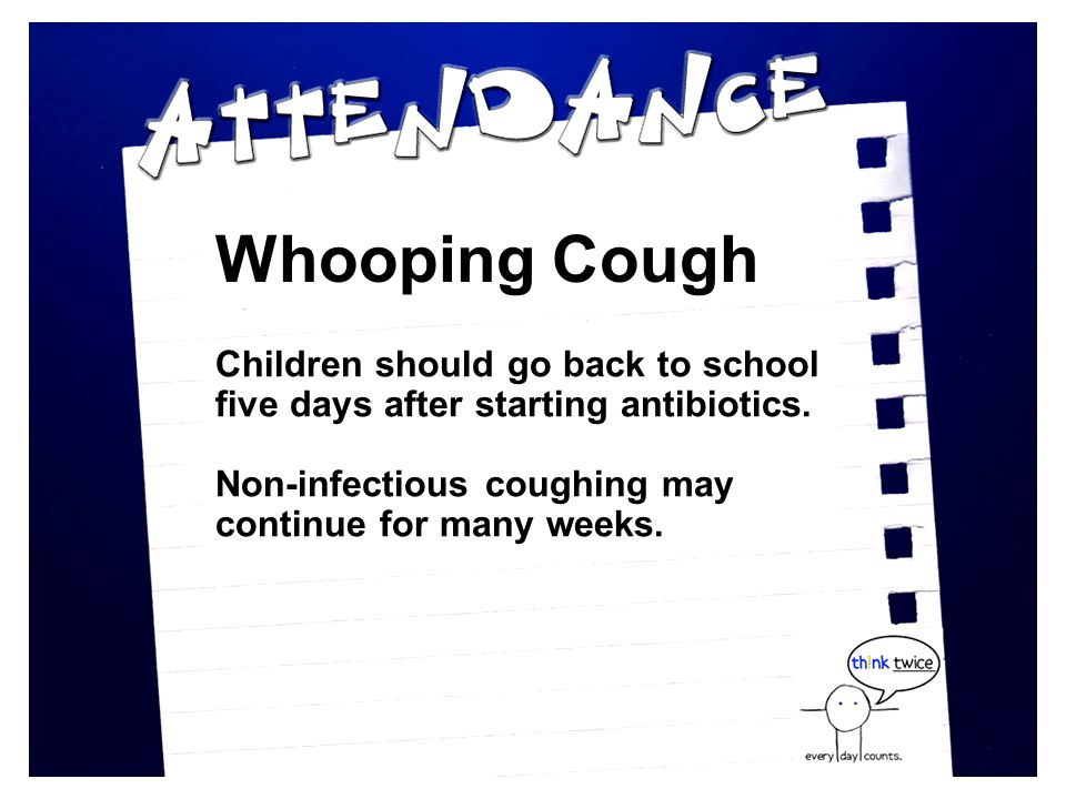 Whooping Cough Children should go back to school five days after starting antibiotics.