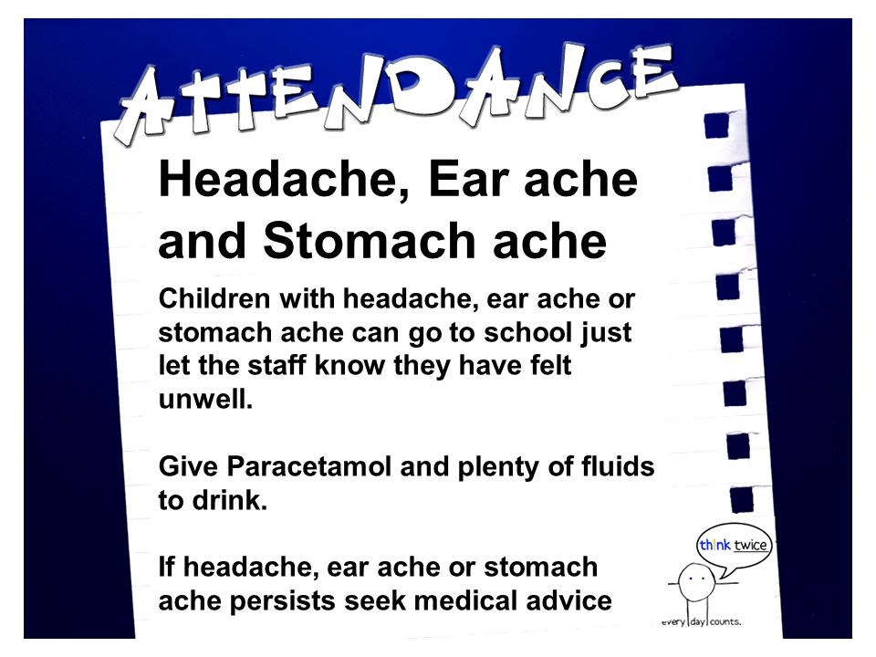 Headache, Ear ache and Stomach ache Children with headache, ear ache or stomach ache can go to school just let the staff know they have felt unwell.