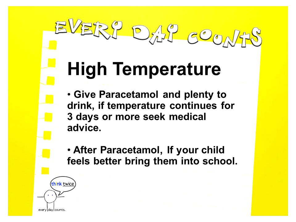 High Temperature Give Paracetamol and plenty to drink, if temperature continues for 3 days or more seek medical advice.