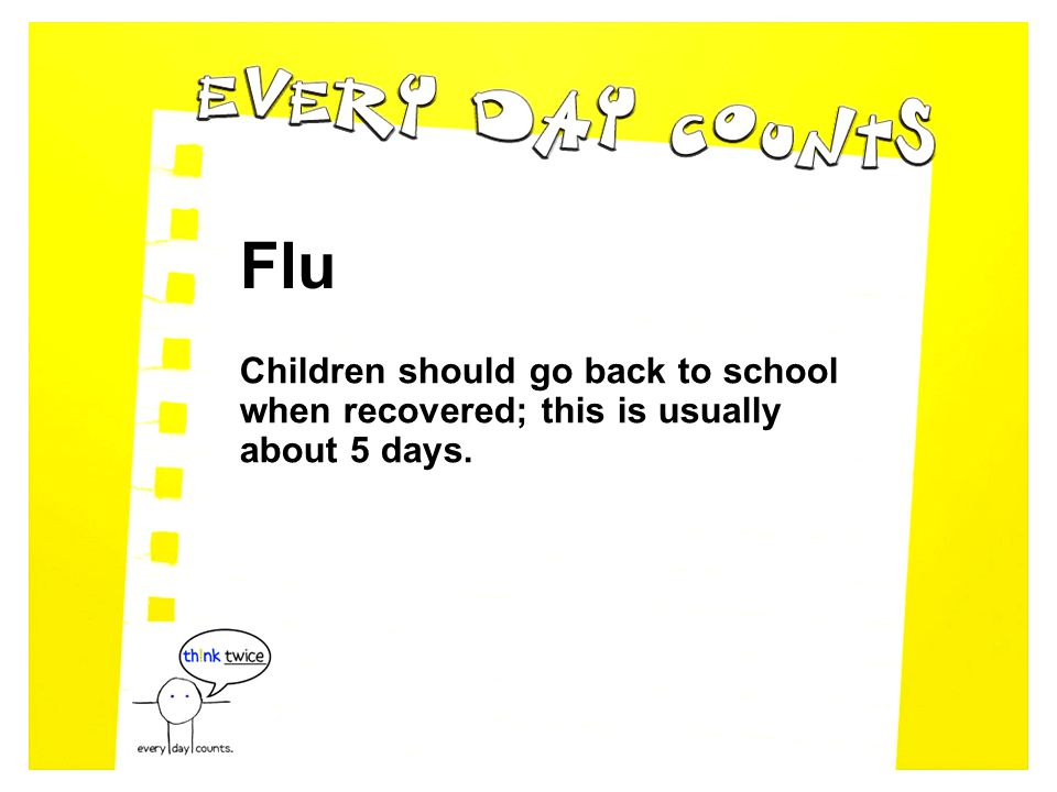 Flu Children should go back to school when recovered; this is usually about 5 days.