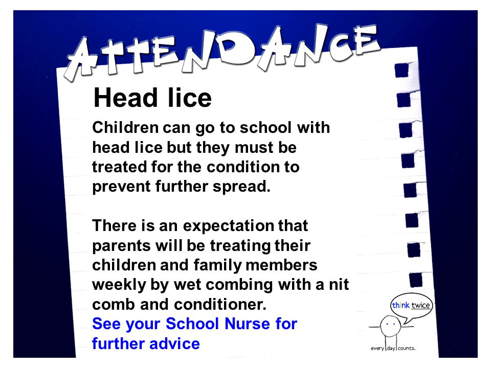 Head lice Children can go to school with head lice but they must be treated for the condition to prevent further spread.