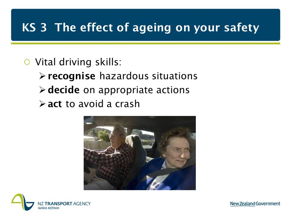 KS 3 The effect of ageing on your safety Vital driving skills:  recognise hazardous situations  decide on appropriate actions  act to avoid a crash