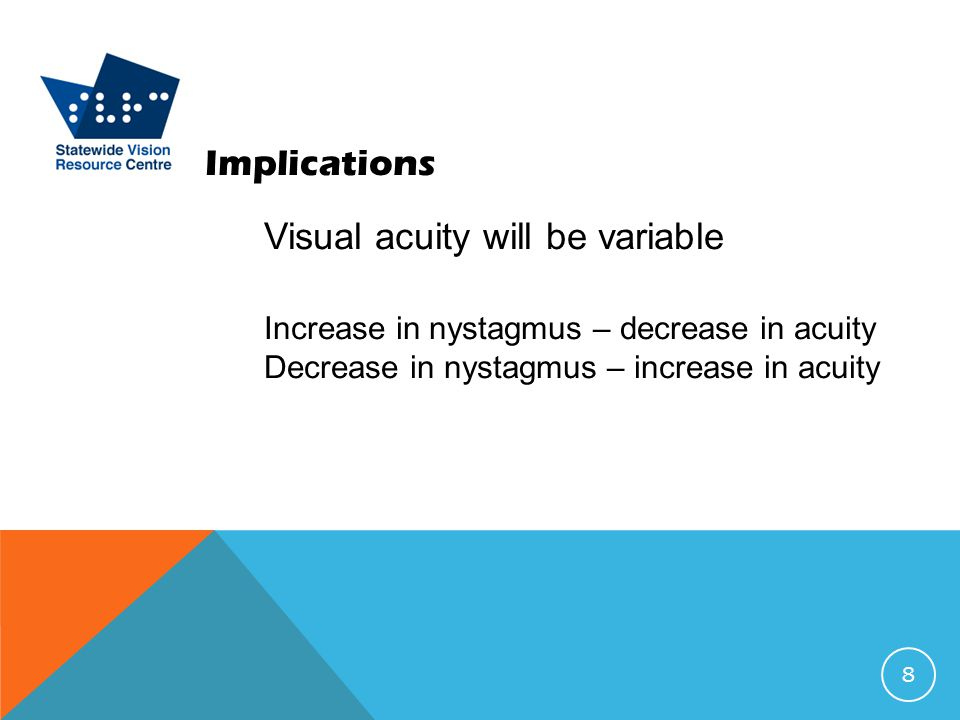 Implications Visual acuity will be variable Increase in nystagmus – decrease in acuity Decrease in nystagmus – increase in acuity 8
