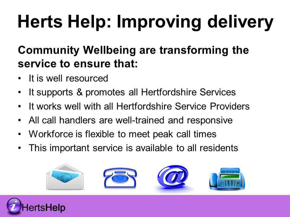 Herts Help: Improving delivery Community Wellbeing are transforming the service to ensure that: It is well resourced It supports & promotes all Hertfordshire Services It works well with all Hertfordshire Service Providers All call handlers are well-trained and responsive Workforce is flexible to meet peak call times This important service is available to all residents