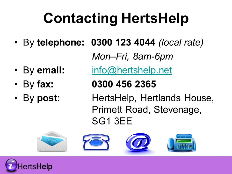 Contacting HertsHelp By telephone: 0300 123 4044 (local rate) Mon–Fri, 8am-6pm By email: info@hertshelp.netinfo@hertshelp.net By fax: 0300 456 2365 By post: HertsHelp, Hertlands House, Primett Road, Stevenage, SG1 3EE