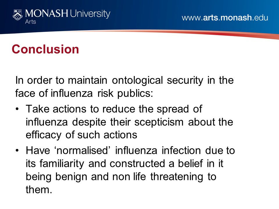 Conclusion In order to maintain ontological security in the face of influenza risk publics: Take actions to reduce the spread of influenza despite their scepticism about the efficacy of such actions Have 'normalised' influenza infection due to its familiarity and constructed a belief in it being benign and non life threatening to them.