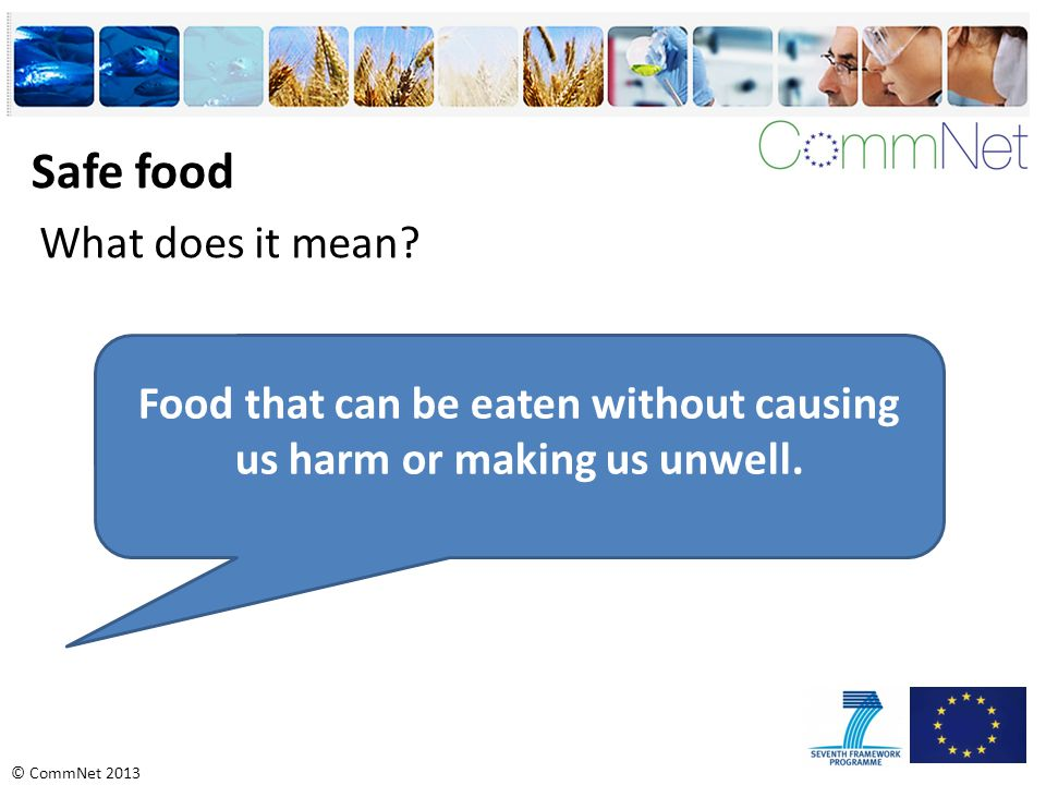 © CommNet 2013 Safe food What does it mean? Food that can be eaten without causing us harm or making us unwell.