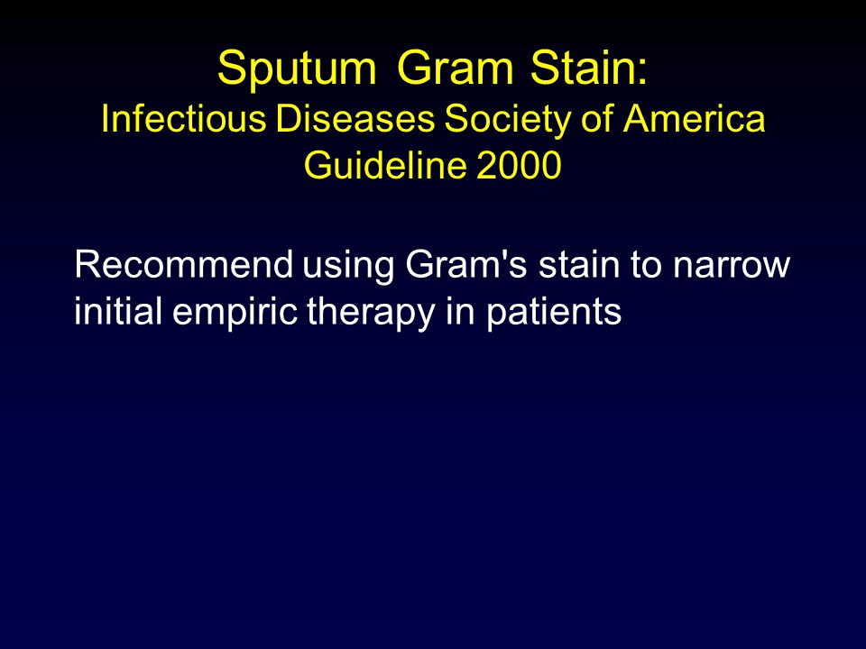 Sputum Gram Stain: Infectious Diseases Society of America Guideline 2000 Recommend using Gram's stain to narrow initial empiric therapy in patients