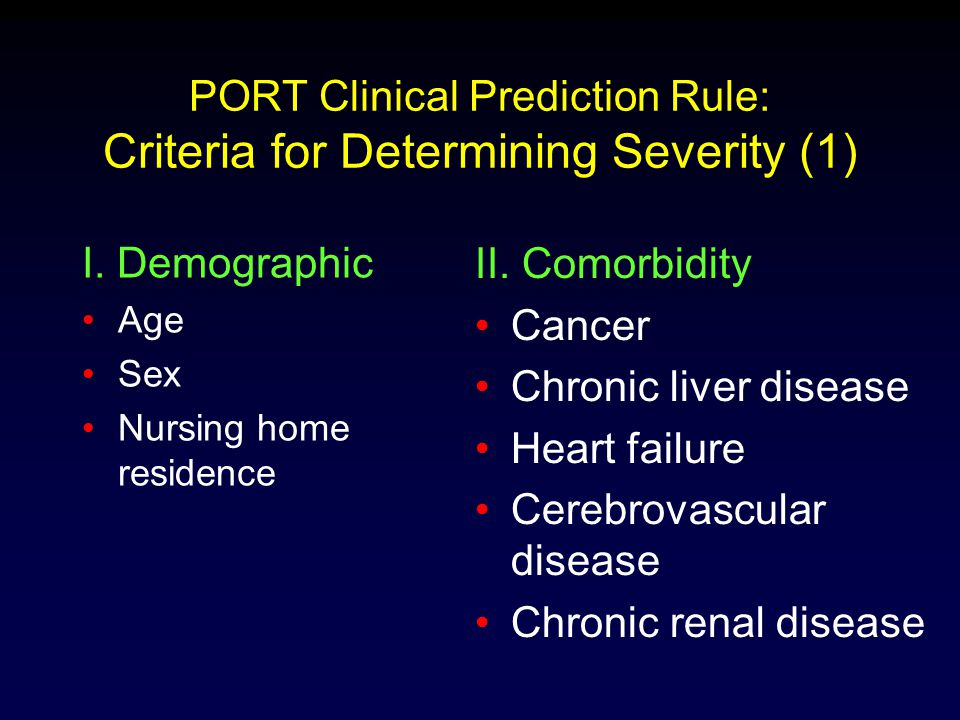 PORT Clinical Prediction Rule: Criteria for Determining Severity (1) I. Demographic Age Sex Nursing home residence II. Comorbidity Cancer Chronic live