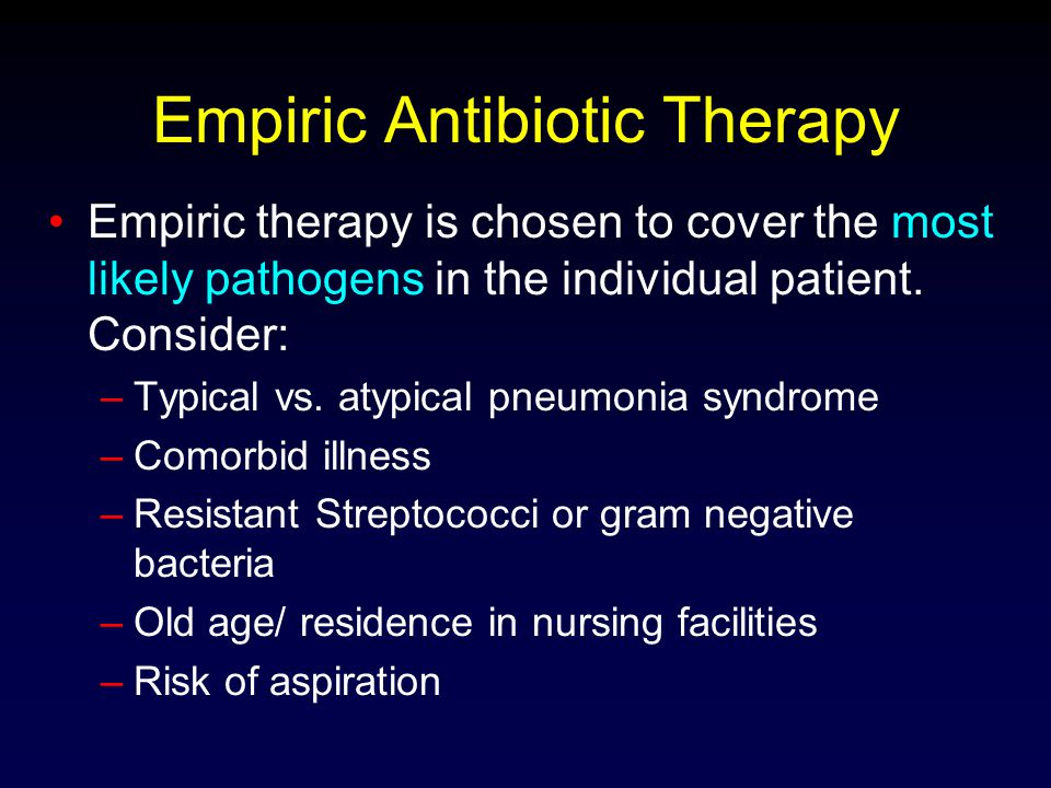 Empiric Antibiotic Therapy Empiric therapy is chosen to cover the most likely pathogens in the individual patient. Consider: –Typical vs. atypical pne