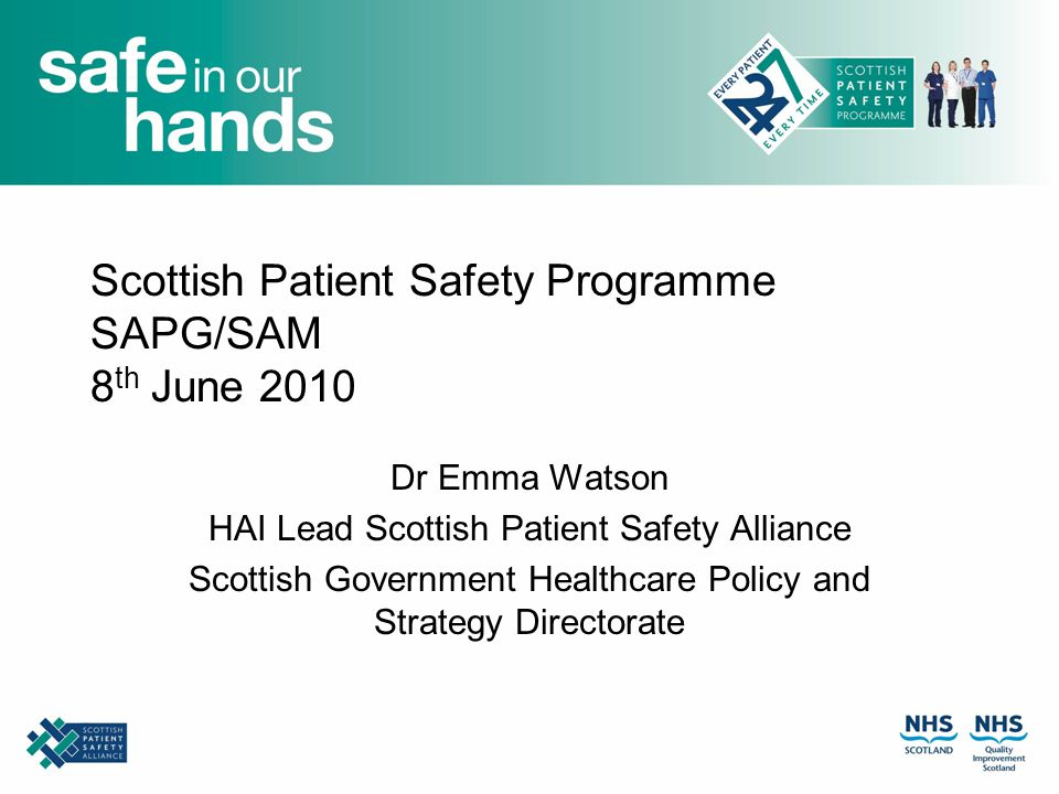 Scottish Patient Safety Programme SAPG/SAM 8 th June 2010 Dr Emma Watson HAI Lead Scottish Patient Safety Alliance Scottish Government Healthcare Policy and Strategy Directorate