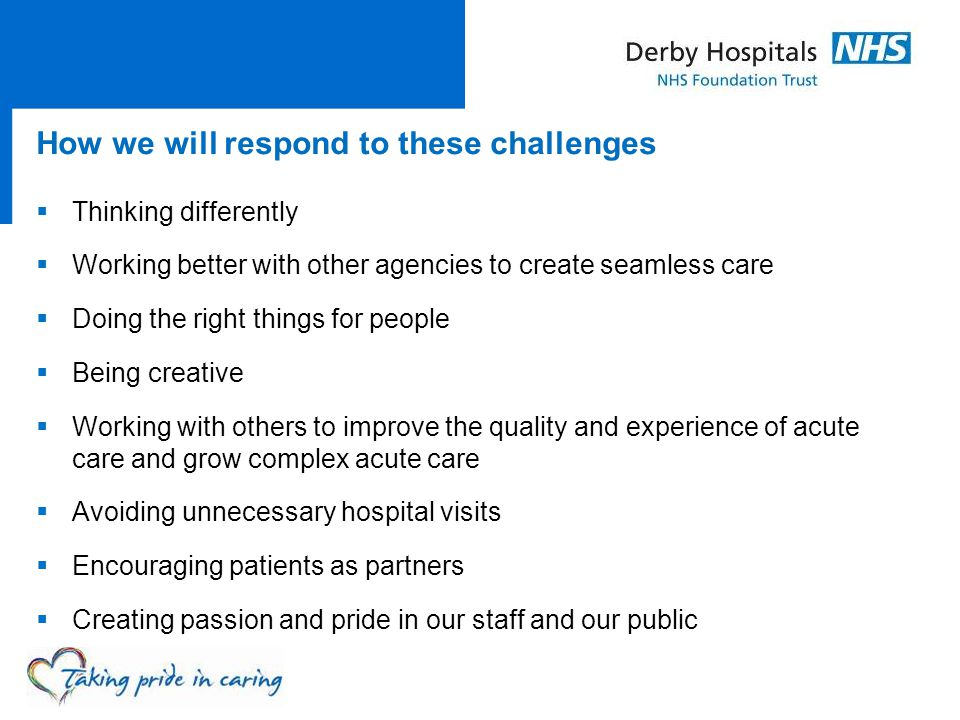 How we will respond to these challenges  Thinking differently  Working better with other agencies to create seamless care  Doing the right things f