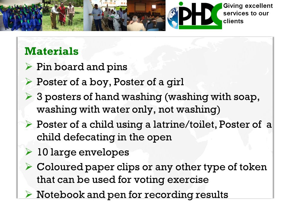 Giving excellent services to our clients Materials  Pin board and pins  Poster of a boy, Poster of a girl  3 posters of hand washing (washing with soap, washing with water only, not washing)  Poster of a child using a latrine/toilet, Poster of a child defecating in the open  10 large envelopes  Coloured paper clips or any other type of token that can be used for voting exercise  Notebook and pen for recording results