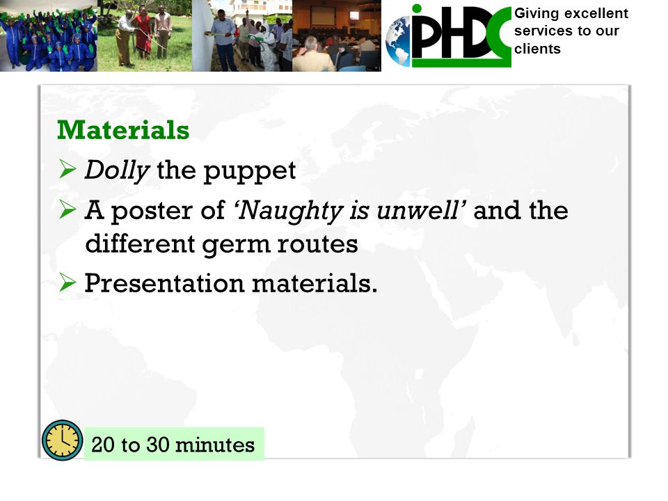 Giving excellent services to our clients Materials  Dolly the puppet  A poster of 'Naughty is unwell' and the different germ routes  Presentation materials.