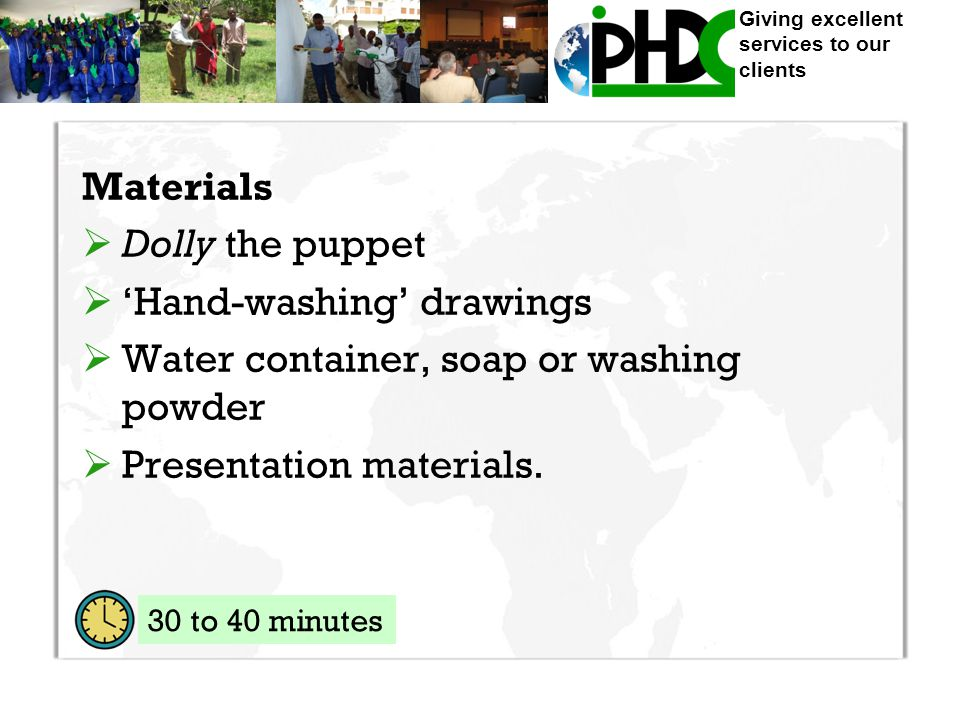 Giving excellent services to our clients Materials  Dolly the puppet  'Hand-washing' drawings  Water container, soap or washing powder  Presentation materials.