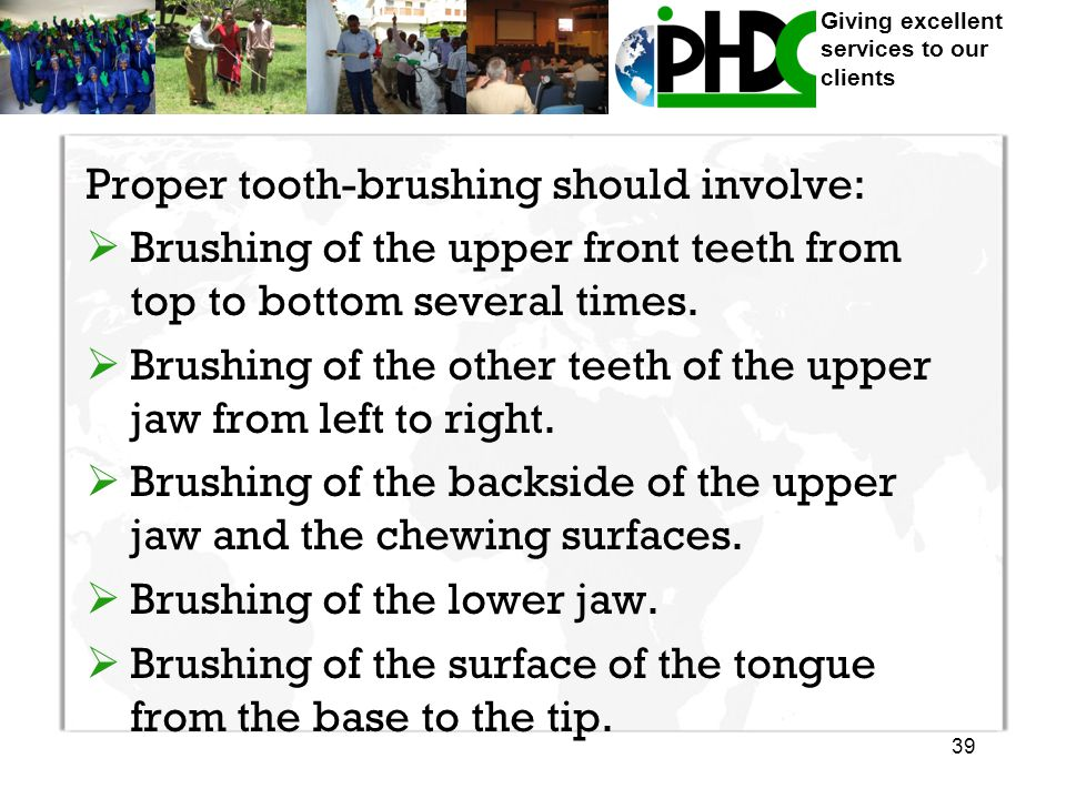 Giving excellent services to our clients Proper tooth-brushing should involve:  Brushing of the upper front teeth from top to bottom several times.
