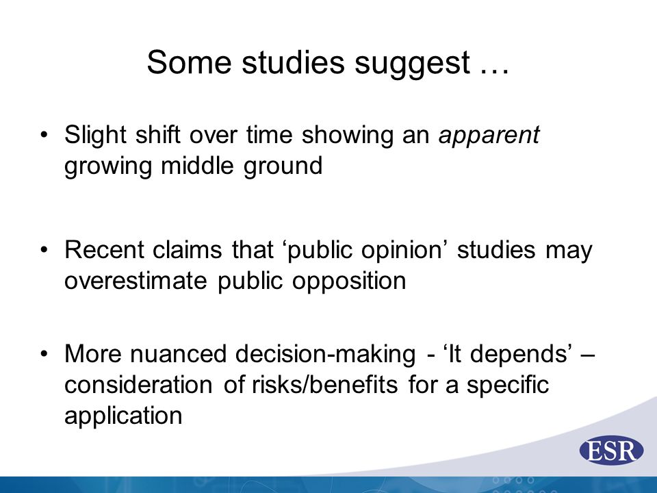 Some studies suggest … Slight shift over time showing an apparent growing middle ground Recent claims that 'public opinion' studies may overestimate public opposition More nuanced decision-making - 'It depends' – consideration of risks/benefits for a specific application