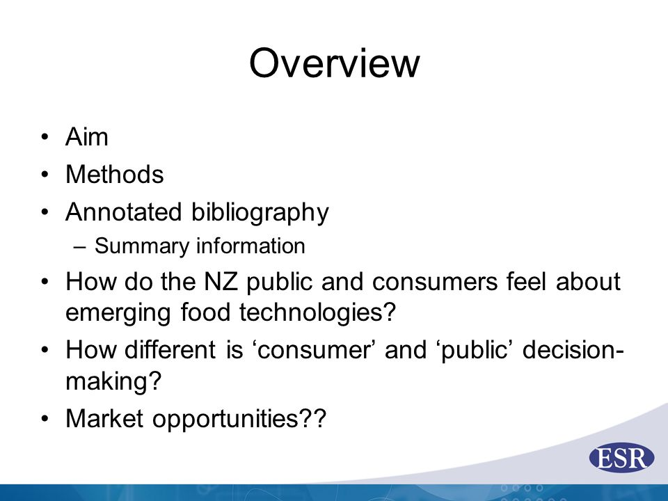 Overview Aim Methods Annotated bibliography –Summary information How do the NZ public and consumers feel about emerging food technologies.