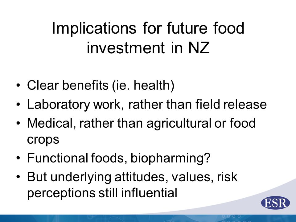 Implications for future food investment in NZ Clear benefits (ie. health) Laboratory work, rather than field release Medical, rather than agricultural