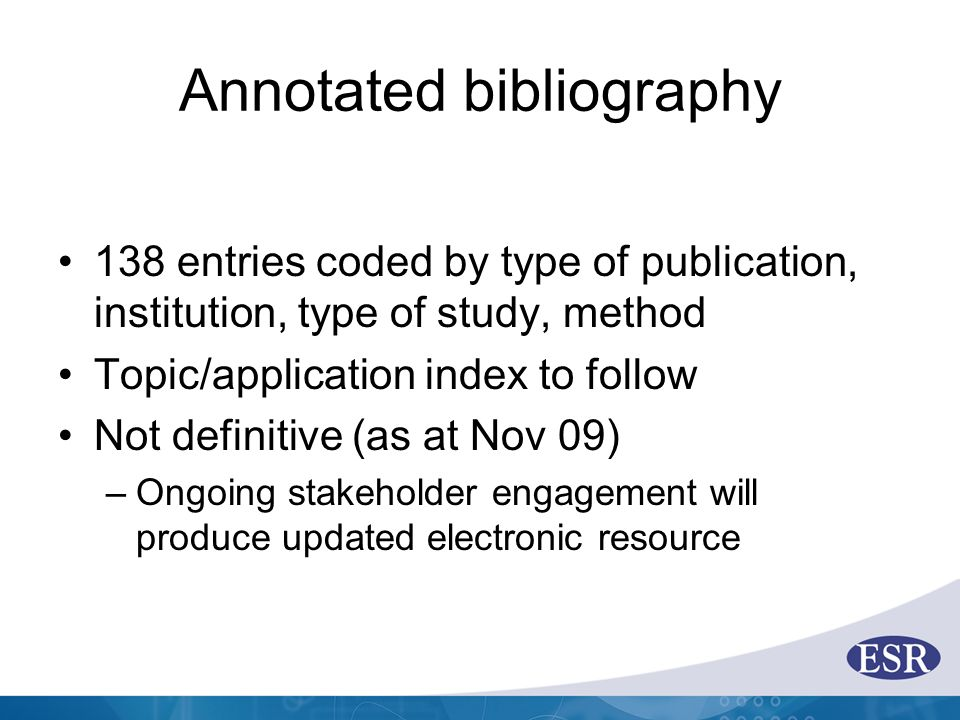Annotated bibliography 138 entries coded by type of publication, institution, type of study, method Topic/application index to follow Not definitive (as at Nov 09) –Ongoing stakeholder engagement will produce updated electronic resource