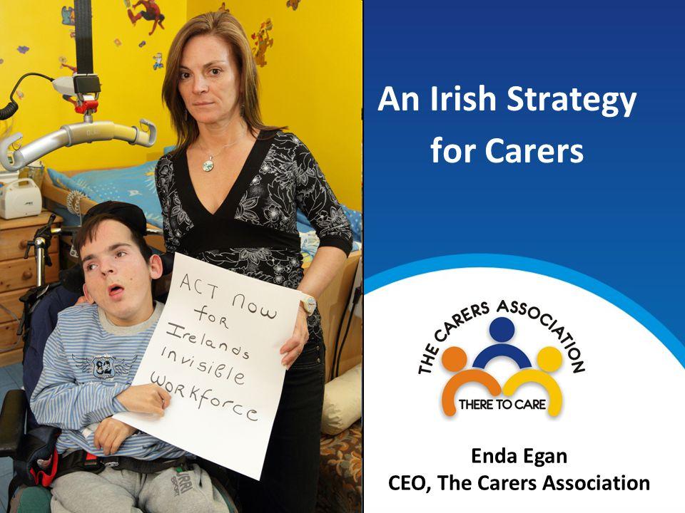 An Irish Strategy for Carers Enda Egan CEO, The Carers Association