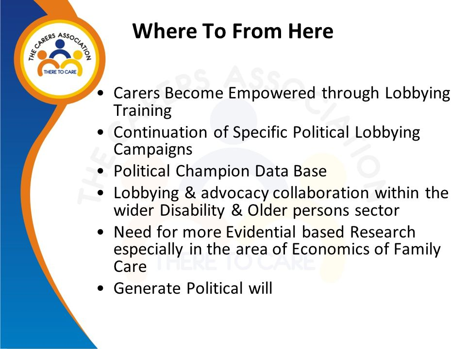 Where To From Here Carers Become Empowered through Lobbying Training Continuation of Specific Political Lobbying Campaigns Political Champion Data Bas