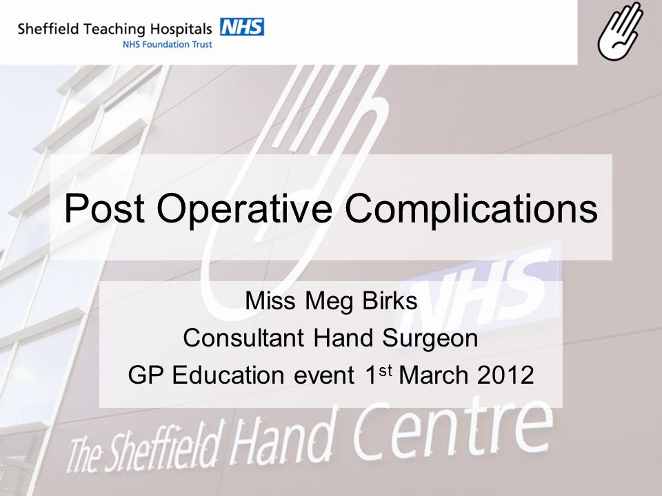Post Operative Complications Miss Meg Birks Consultant Hand Surgeon GP Education event 1 st March 2012