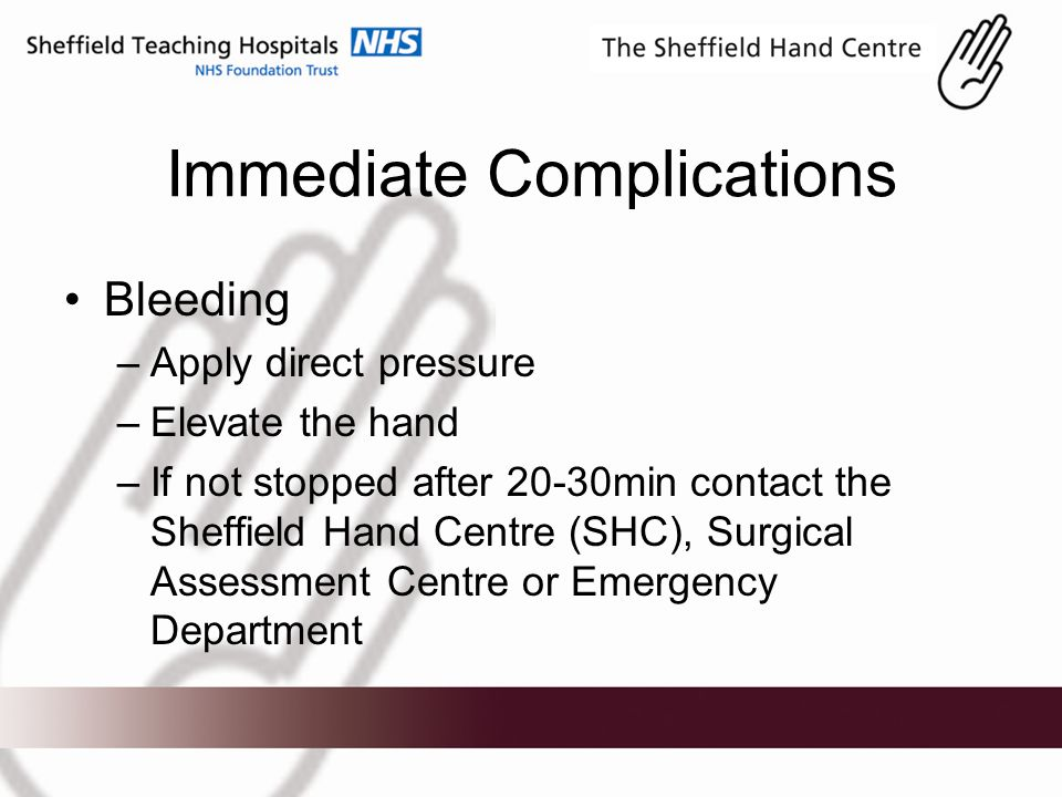 Immediate Complications Bleeding –Apply direct pressure –Elevate the hand –If not stopped after 20-30min contact the Sheffield Hand Centre (SHC), Surgical Assessment Centre or Emergency Department