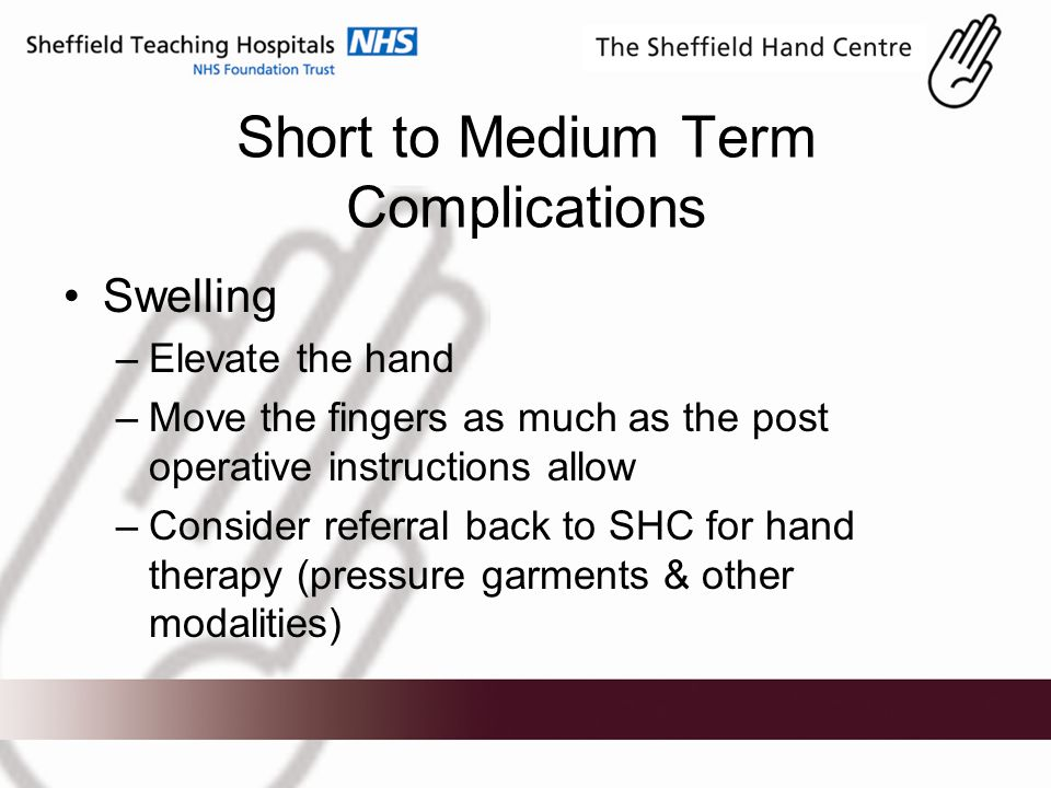 Short to Medium Term Complications Swelling –Elevate the hand –Move the fingers as much as the post operative instructions allow –Consider referral back to SHC for hand therapy (pressure garments & other modalities)