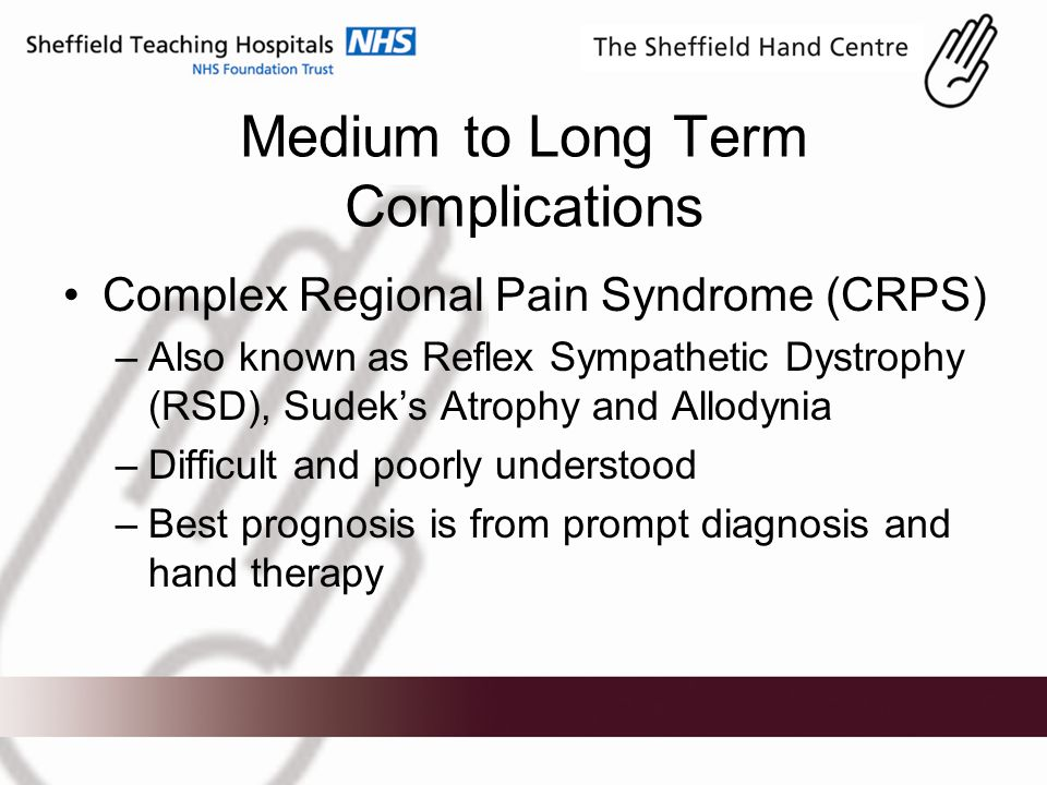 Medium to Long Term Complications Complex Regional Pain Syndrome (CRPS) –Also known as Reflex Sympathetic Dystrophy (RSD), Sudek's Atrophy and Allodynia –Difficult and poorly understood –Best prognosis is from prompt diagnosis and hand therapy