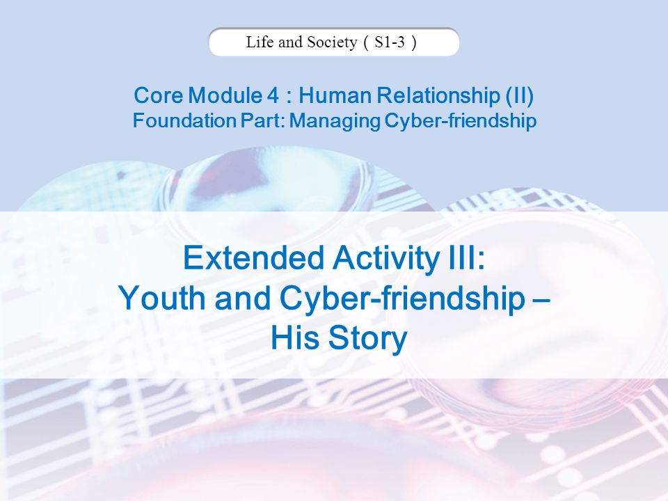 Core Module 4 : Human Relationship (II) Foundation Part: Managing Cyber-friendship Life and Society ( S1-3 ) Extended Activity III: Youth and Cyber-friendship – His Story