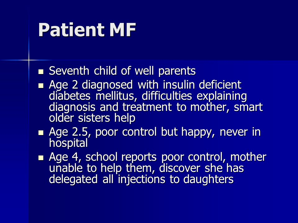 Patient MF Seventh child of well parents Seventh child of well parents Age 2 diagnosed with insulin deficient diabetes mellitus, difficulties explaining diagnosis and treatment to mother, smart older sisters help Age 2 diagnosed with insulin deficient diabetes mellitus, difficulties explaining diagnosis and treatment to mother, smart older sisters help Age 2.5, poor control but happy, never in hospital Age 2.5, poor control but happy, never in hospital Age 4, school reports poor control, mother unable to help them, discover she has delegated all injections to daughters Age 4, school reports poor control, mother unable to help them, discover she has delegated all injections to daughters